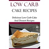 Low Carb Cake Recipes: Delicious Low Carb Cake And Dessert Recipes