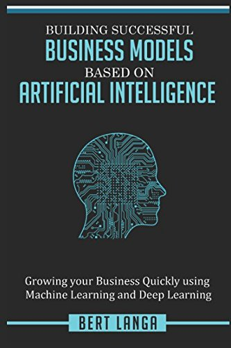 Building Successful Business Models based on Artificial Intelligence: Growing your Business Quickly using Machine Learning and Deep Learning (INNOVATION)