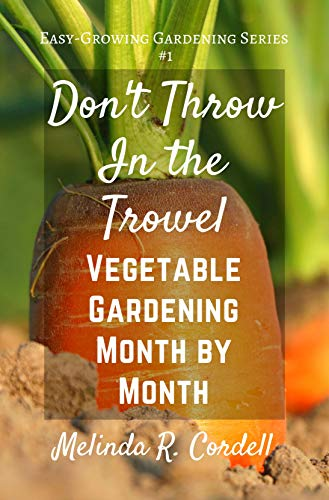 Don't Throw In the Trowel!: Vegetable Gardening Month by Month (Easy-Growing Gardening Series Book 1) (Best Vegetables To Grow In The Pacific Northwest)