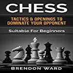 Chess: Tactics & Openings to Dominate Your Opponent: Suitable for Beginners | Brendon Ward