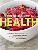 Fermented Foods for Health: Use the Power of Probiotic Foods to Improve Your Digestion, Strengthen Your Immunity, and Prevent Illness
