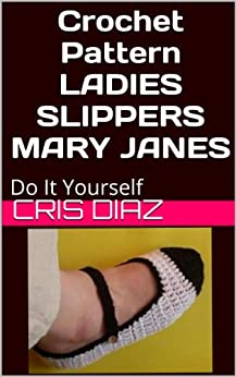Crochet Pattern Ladies Slippers Mary Janes: Easy One Day Crochet DIY by [Diaz, Cris]