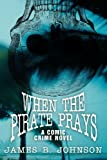 When the Pirate Prays, James B. Johnson, 1479400084