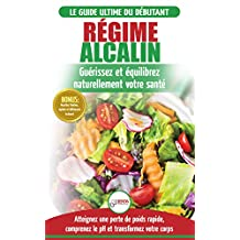 Régime Alcalin: Guide de Diète Acido Basique pour les débutants: Recettes faible teneur en acide pour perdre du poids naturellement et comprendre le pH ... Alkaline Diet French Book) (French Edition)