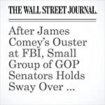 After James Comey's Ouster at FBI, Small Group of GOP Senators Holds Sway Over Next Steps | Gerald F. Seib