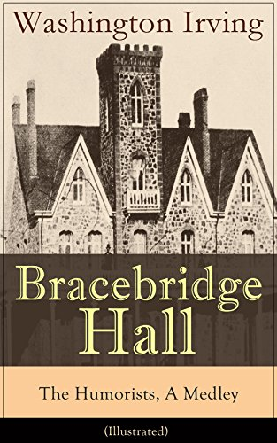 Bracebridge Hall - The Humorists, A Medley (Illustrated): Satirical Novel from the Author of The Legend of Sleepy Hollow, Rip Van Winkle, Letters of Jonathan ... York, Tales of the Alhambra and many more