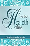 He That Healeth Thee, Christine Brooks Martin, 1484815858