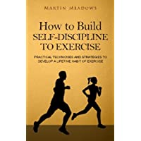 How to Build Self-Discipline to Exercise: Practical Techniques and Strategies to Develop a Lifetime Habit of Exercise (Simple Self-Discipline)