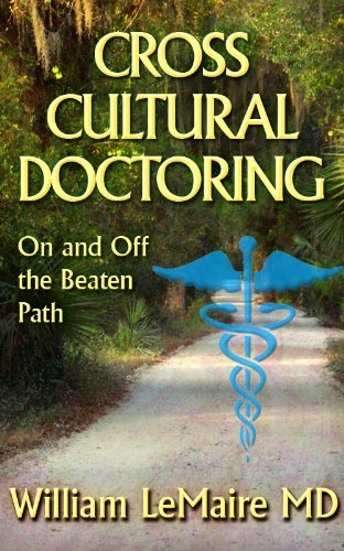 Book: Cross Cultural Doctoring. On and Off the Beaten Path. by William LeMaire