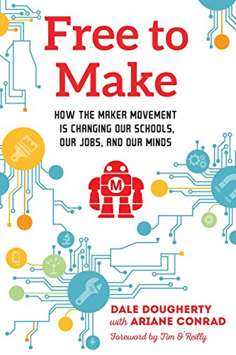 Free to Make: How the Maker Movement is Changing Our Schools, Our Jobs, and Our Minds
