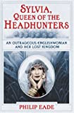 Sylvia, Queen of the Headhunters: An Outrageous Englishwoman and Her Lost Kingdon: An Outrageous Englishwoman and Her Lost Kingdom