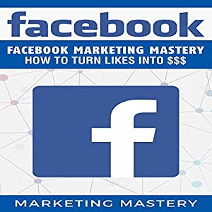 Facebook: Facebook Marketing Mastery - How to Turn Likes into $$$ Audiobook