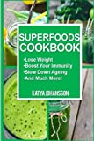 Superfoods Cookbook: Over 50 Quick & Easy Superfood Recipes That Use Whole Foods & Are Packed With Antioxidants & Phytochemicals