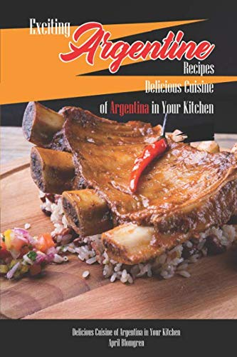 Exciting Argentine Recipes Delicious Cuisine of Argentina in Your Kitchen: Delicious Meals from Authentic Cuisine of Argentine by April Blomgren