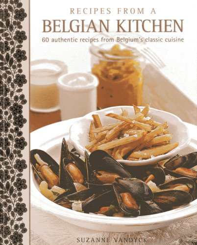 Read Online Recipes From A Belgian Kitchen: 60 Authentic Recipes From Belgium's Classic Cuisine pdf