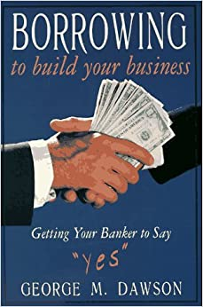 Book Borrowing to Build Your Business: Getting Your Banker to Say Yes by George M. Dawson (1997-03-02)