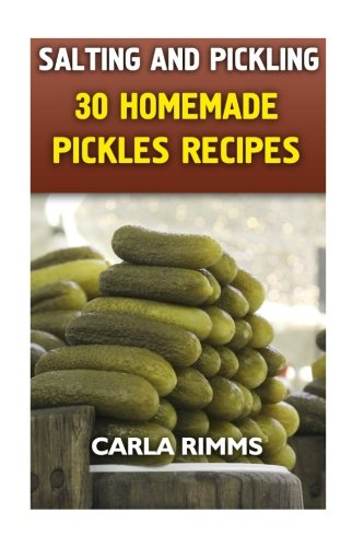 Salting and Pickling: 30 Homemade Pickles Recipes: (Canning Recipes, Canning Cookbook) (Homemade Canning) (Pickle Recipe)