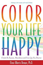 Color Your Life Happy: Create Success, Abundance and Inner Joy You Deserve by Flora Morris Brown (2009-08-17)