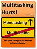 MULTITASKING HURTS!: How to rebuild your professional life with Monotasking