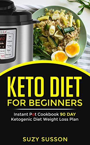 Keto Diet for Beginners: Instant Pot Cookbook 90 Day Ketogenic Diet Weight Loss Plan by Suzy Susson