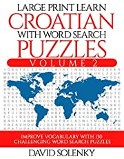Large Print Learn Croatian with Word Search Puzzles Volume 2: Learn Croatian Language Vocabulary with 130 Challenging Bilingual Word Find Puzzles for All Ages