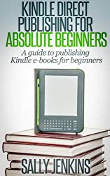 Kindle Direct Publishing For Absolute Beginners: A guide to publishing Kindle e-books for beginners