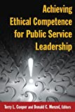 Achieving Ethical Competence for Public Service Leadership, , 0765632454