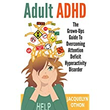 Adult ADHD: The Grown-Up's Guide to Overcoming Attention Deficit Hyperactivity Disorder