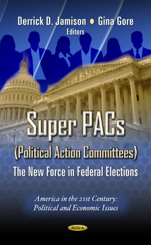 Super Pacs - Political Action Committees: The New Force in Federal Elections (America in the 21st Century: Political and Economic Issues)