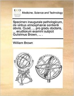 Book Specimen inaugurale pathologicum, de viribus atmosphæræ sentienti obviis. Quod, ... pro gradu doctoris, ... eruditorum examini subjicit Gulielmus Brown, ... . (Latin Edition)