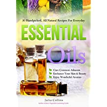Essential Oils: 30 Handpicked, All-Natural Recipes For Everyday