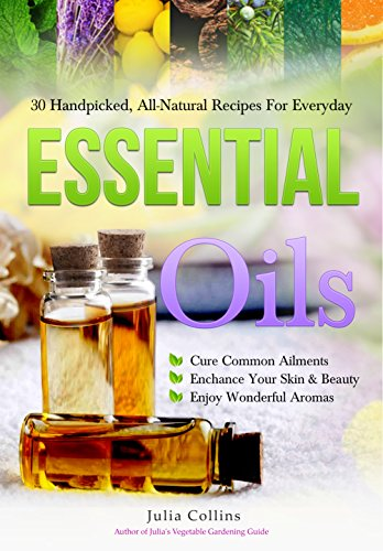 Essential Oils: 30 Handpicked, All-Natural Recipes For Everyday by [Collins, Julia]