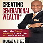 Creating Generational Wealth: What the Super Wealthy Know That You Need to Know | Douglas A.C. Eze