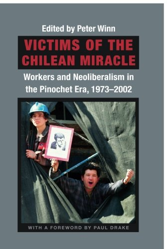 Victims of the Chilean Miracle: Workers and Neoliberalism in the Pinochet Era, 1973-2002