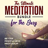 The Ultimate Meditation Bundle for the Busy: Guided Mindfulness Meditations to Melt Stress, Boost Happiness, and Sleep Better in 15 Minutes or Less a Day.