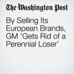 By Selling Its European Brands, GM 'Gets Rid of a Perennial Loser' | Thomas Heath