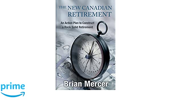 The New Canadian Retirement An Action Plan to Construct a Rock Solid Retirement