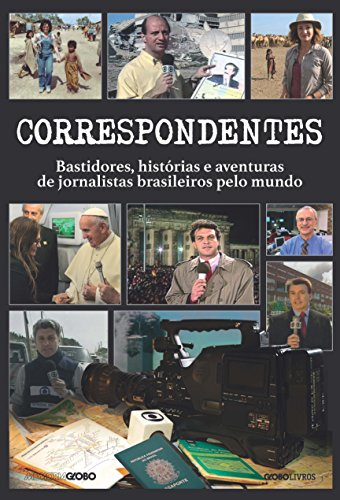Correspondentes. Histórias, Desafios e Aventuras de Jornalistas Brasileiros Pelo Mundo
