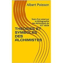 THEORIES ET SYMBOLES DES ALCHIMISTES: Suivi d'un essai sur la bibliographie des Alchimistes du XIX° siècle (French Edition)
