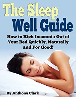 The Sleep Well Guide: How to Kick Insomnia Out of Your Bed Quickly, Naturally and For Good! by [Clark, Anthony]