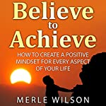 Believe to Achieve: How to Create a Positive Mindset for Every Aspect of Your Life | Merle Wilson