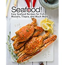 Seafood!: Easy Seafood Recipes for Fish, Mussels, Tilapia, and Much More