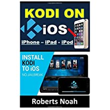 KODI on iOS iPhone and iPad (Without Jailbreaking): Step By Step Instructions to Install Kodi on iOS iPhone & iPad + How To Install latest Kodi Krypton 17.3 on Amazon Firestick (iOS guide).