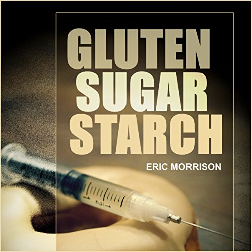Gluten, Sugar, Starch: How to Free Yourself from the Food Addictions That Are Ravaging Your Health and Keeping You Fat - A Paleo Approach by Eric Morrison