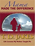 Mama Made the Difference, T. D. Jakes, 1594151636