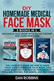 DIY HOMEMADE REUSABLE MEDICAL FACE MASK WITH FILTER POKET AND HAND SANITIZER: 3 Books in 1: The Complete Guide On How To Make Your Own Homemade Face Mask For Protection Against Viruses and Flu