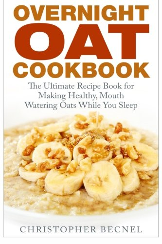 Overnight Oat Cookbook: The Ultimate Recipe Book for Making Healthy, Mouth Watering Oats While You Sleep