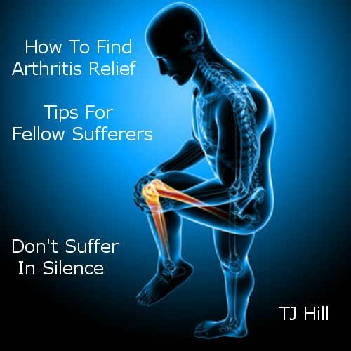 How To Find Arthritis Relief.Tips For Felow Sufferers. Book 1: Includes Arthritis Care, Joint Pain, Foods to Help Arthritis, Osteoarthritis Knee Pain, Natural Supplements and more. By TJ Hill