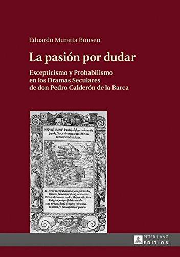 La Pasion Por Dudar: Escepticismo y Probabilismo En Los Dramas Seculares de Don Pedro Calderon de la Barca <span  style=