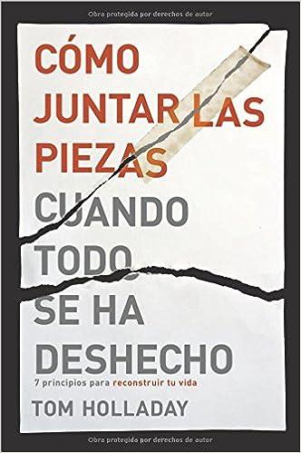 Cómo Juntar Las Piezas Cuando Todo Se Ha Deshecho: 7 Principios Para Reconstruir Tu Vida: Amazon.es: Tom Holladay: Libros